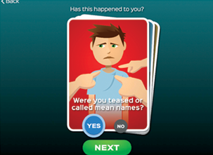"A screenshot from the app. It shows an illustration of a boy with the text, ""Has this happened to you?"" above the illustration. Within the illustration is the question ""Were you teased or called mean names"" and the option to say ""Yes"" or ""No."""