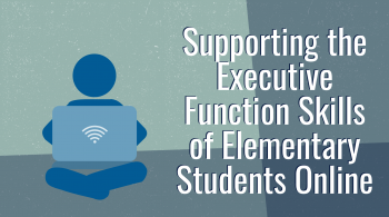 "An illustration of a child holding a laptop, with the words ""Supporting the Executive Function of Elementary Students Online"" next to it"